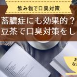 【口臭】蓄膿症にも効果あり?なた豆茶で口臭予防を【飲み物でも対策】